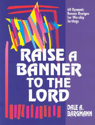 Raise a Banner to the Lord: 60 Dynamic Banner Designs for Worship Settings, Bargmann, Dale A.