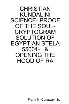 Christian Kundalini Science- Proof of the Soul- Cryptogram Solution of Egyptian Stela 55001- & Opening the Hood of Ra, Conaway, Jr. Frank M.