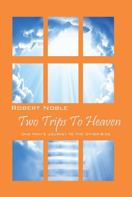 Two Trips to Heaven: One Man's Journey to the Other-Side, Noble, Robert