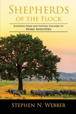 Image for Shepherds of the Flock: Elevating Home and Visiting Teachers to Home Ministers