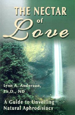 The Nectar of Love: A Guide to Unveiling Natural Aphrodisiacs, Anderson, Lynn