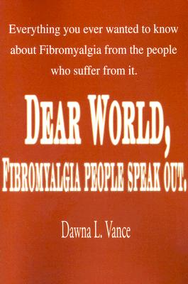 Dear World, Fibromyalgia People Speak Out.: Everything You Ever Wanted to Know about Fibromyalgia from the People Who Suffer from It., Vance, Dawna