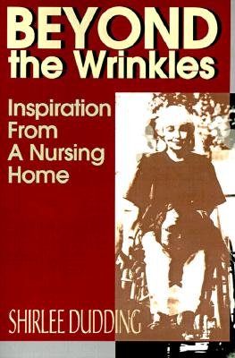 Beyond the Wrinkles: Inspiration from a Nursing Home, Dudding, Shirlee