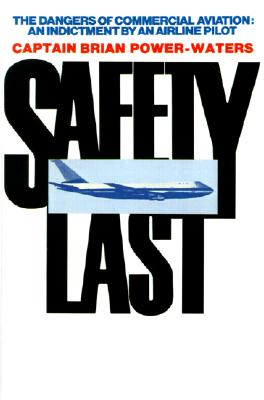 Safety Last: The Dangers of Commerical Aviation; an Indictment by an Airline Pilot, Brian Power-Waters