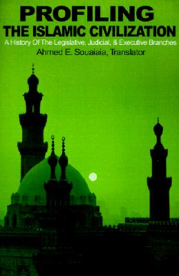 Profiling the Islamic Civilization: A History Of The Legislative, Judicial, & Executive Branches, Souaiaia, A E