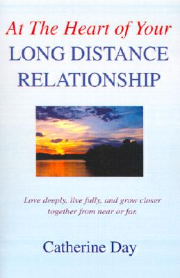 Image for At The Heart of Your Long Distance Relationship: Love deeply, live fully, and grow closer together from near or far.
