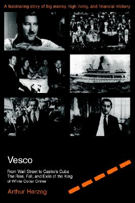 Vesco: From Wall Street to Castro's Cuba The Rise, Fall, and Exile of the King of White Collar Crime, Arthur Herzog III