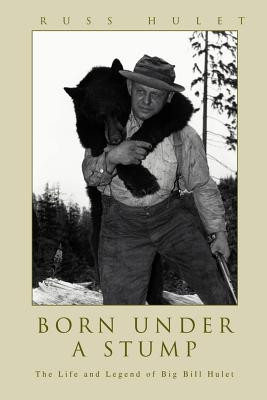 Image for Born Under A Stump: The Life and Legend of Big Bill Hulet
