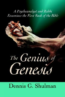The Genius of Genesis: A Psychoanalyst and Rabbi Examines the First Book of the Bible, Shulman, Dennis