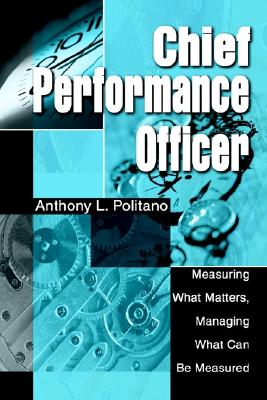 CHIEF PERFORMANCE OFFICER: Measuring What Matters, Managing What Can Be Measured, Politano, Anthony
