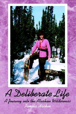A Deliberate Life: A Journey into the Alaskan Wilderness, Haskin, Pamela