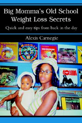 Big Momma's Old School Weight Loss Secrets: Quick and easy tips from back in the day, Carnegie, Alexis