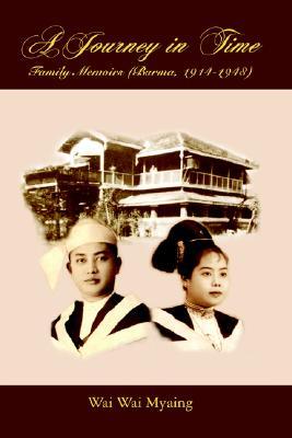 A Journey in Time: Family Memoirs: (Burma, 1914-1948), Myaing, Wai Wai
