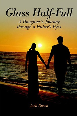 """Glass Half-Full: A Daughter's Journey through a Father's Eyes, """"Rosen, Jack"""""""