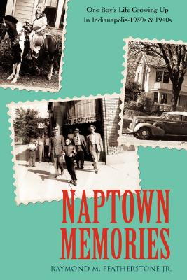 Naptown Memories: One Boy's Life Growing Up In Indianapolis--1930s & 1940s, Featherstone Jr., Raymond