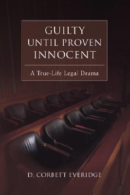 Guilty Until Proven Innocent: A True-Life Legal Drama, D Corbett Everidge
