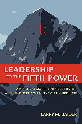 Image for Leadership to the Fifth Power: A Practical Model For Accelerating Your Leadership Capacity To A Higher Level