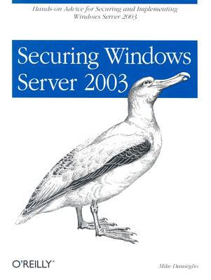 Securing Windows Server 2003: Hands-On Advice for Securing and Implementing Windows Server 2003, Danseglio, Mike