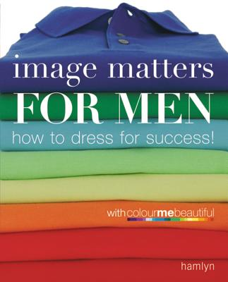 Image for Image Matters For Men: How to Dress for Success!