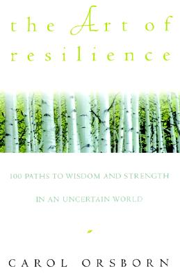 The Art of Resilience: 100 Paths to Wisdom and Strength in an Uncertain World, Orsborn, Carol