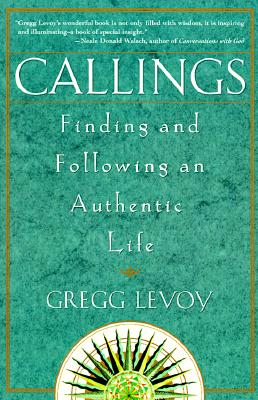 Callings : Finding and Following an Authentic Life, GREGG MICHAEL LEVOY
