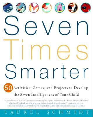 Seven Times Smarter: 50 Activities, Games, and Projects to Develop the Seven Intelligences of Your Child, Laurel Schmidt