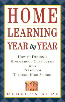 Image for Home Learning Year by Year: How to Design a Homeschool Curriculum from Preschool Through High School