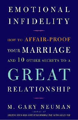 EMOTIONAL INFIDELITY  How to Affair-Proof Your Marriage and 10 Other Secrets to a Great Relationship, Neuman, M. Gary