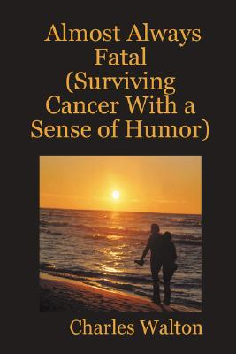 Almost Always Fatal (Surviving Cancer With a Sense of Humor), Walton, Charles