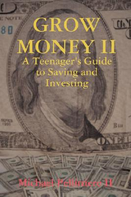 GROW MONEY II - A Teenager's Guide to Saving and Investing, Pellittiere, Michael II