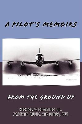 A Pilot's Memoirs-From the Ground up, Captain Nicholas Gravino Jr.
