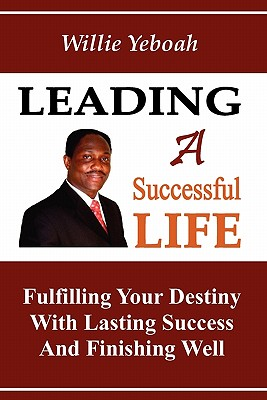 Leading A Successful Life: Fulfilling Your Destiny With Lasting Success And Finishing Well, Yeboah, Willie P