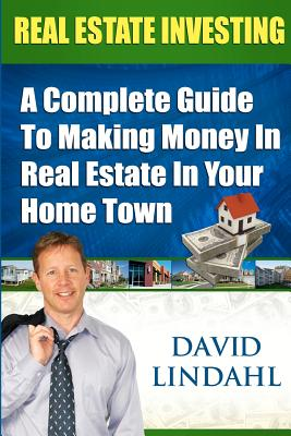 Real Estate Investing - A Complete guide to making money in Real Estate in your home town, Lindahl, David