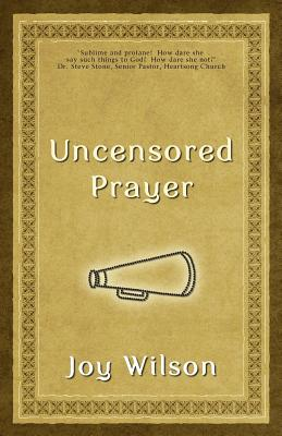 Uncensored Prayer: The Spiritual Practice of Wrestling with God, Wilson, Joy