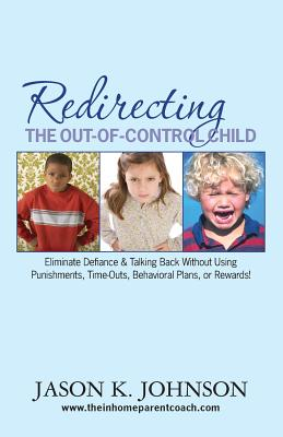 Redirecting the Out-of-Control Child: Eliminate Defiance & Talking Back Without Using Punishments, Time-Outs, Behavioral Plans, or Rewards!, Johnson, Jason K.