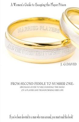 Married Players and the Women That Worship Them: A Woman?s Guide to Escaping the Player Prison, J. G. David