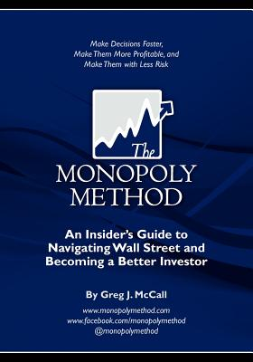 The Monopoly Method: An Insider's Guide to Navigating Wall Street and Becoming a Better Investor: Make Decisions Faster, Make Them More Profitable, and Make Them with Less Risk, McCall, Mr. Greg J.