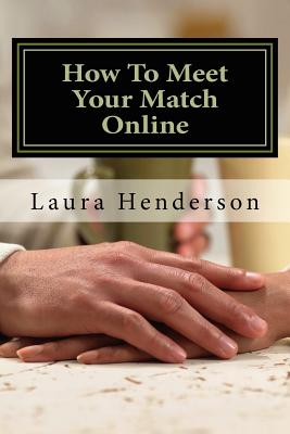 How To Meet Your Match Online: The Last Dating, Love, Or Marriage Guide You?ll Ever Need, Henderson, Laura