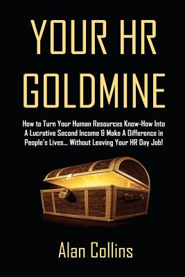 Your HR Goldmine: How to Turn Your Human Resources Know-How Into a Lucrative Second Income & Make A Difference in People's Lives...Without Leaving Your HR Day Job!, Collins, Alan