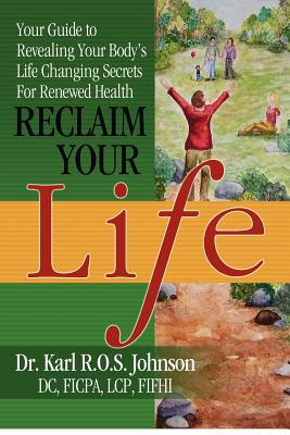 Reclaim Your Life: Your Guide to Revealing Your Body's Life Changing Secrets For Renewed Health, Johnson DC, Dr. Karl R.O.S.
