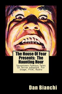 The House Of Fear Presents:  The Haunting Hour: Seventeen Terrifying Tales By Famous Authors Adapted Into Easy To Read, Easy To Produce Scripts For Stage, Film, Radio, Bianchi, Dan
