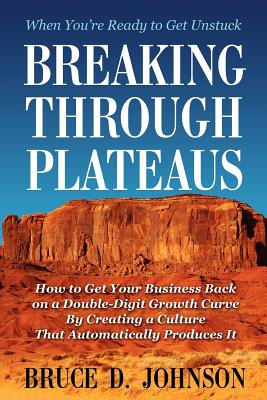 Breaking Through Plateaus: How to Get Your Business Back on a Double-Digit Growth Curve By Creating a Culture That Automatically Produces It, Johnson, Bruce D