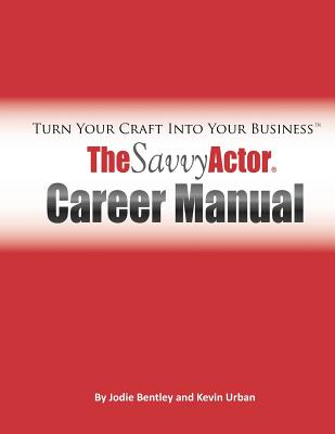 The Savvy Actor Career Manual: Turn Your Craft Into Your Business, Bentley, Jodie