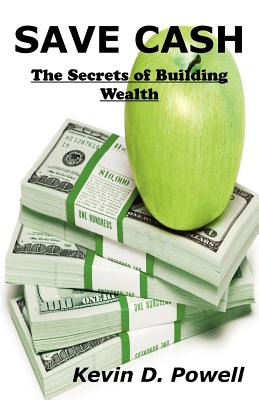 Save Cash: The Secrets of Building Wealth (Volume 1), Powell, Kevin D.