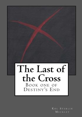The Last of the Cross: Book One of Destiny's End (Volume 1), Meckley, Kol S
