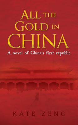 All the Gold in China: A novel of China's first republic, Zeng, Kate