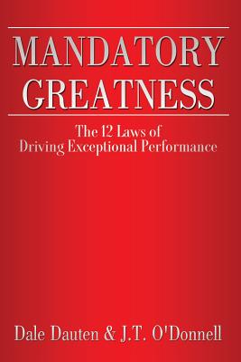 Mandatory Greatness: The 12 Laws of Driving Exceptional Performance, Dauten, Mr. Dale; O'Donnell, Ms. J.T.