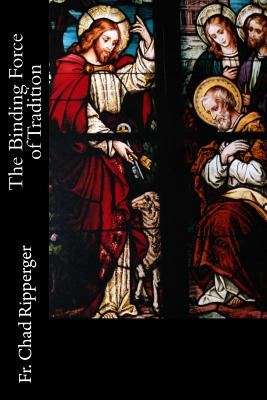 The Binding Force of Tradition, Ripperger PhD, Fr. Chad A