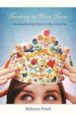 Teaching in Your Tiara: A Homeschooling Book for the rest of Us, Frech, Rebecca