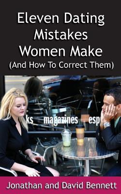 Eleven Dating Mistakes Women Make (And How To Correct Them), Bennett, Jonathan; Bennett, David